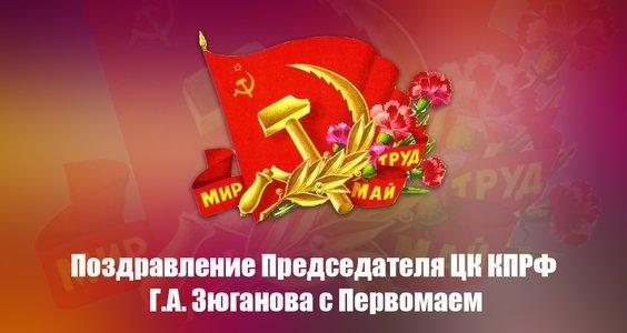 Поздравление Председателя ЦК КПРФ Г.А. Зюганова с Первомаем