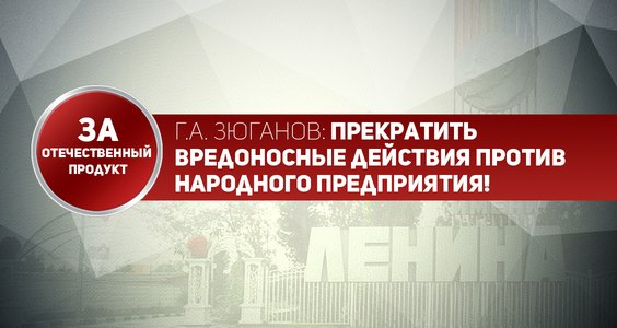 Г.А. Зюганов: Прекратить вредоносные действия против народного предприятия!