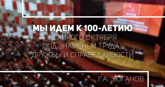 Г.А. Зюганов: Мы идем к 100-летию Великого Октября под знаменем Труда, Дружбы и Справедливости