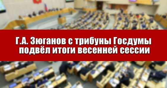 Г.А. Зюганов с трибуны Госдумы подвёл итоги весенней сессии