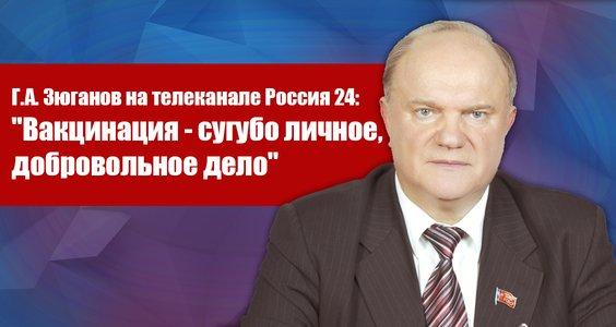 Г.А. Зюганов на телеканале Россия 24: «Вакцинация — сугубо личное, добровольное дело»