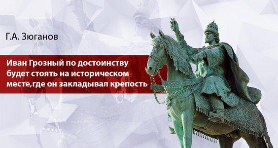 Г.А. Зюганов: «Иван Грозный по достоинству будет стоять на историческом месте, где он закладывал крепость»